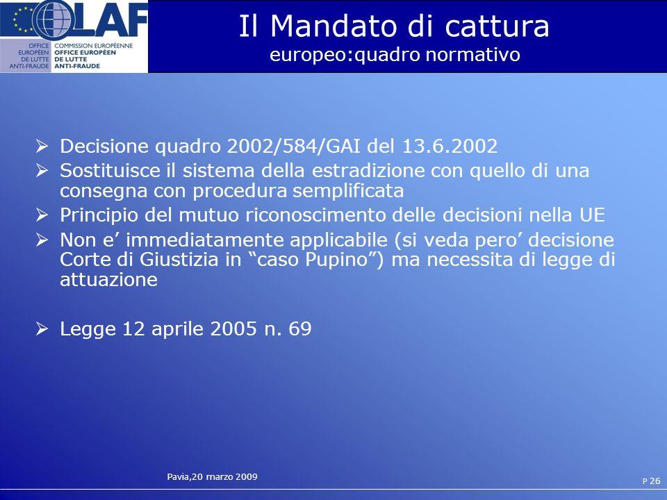 Pavia,20 marzo 2009 P 26 Il Mandato di cattura europeo:quadro normativo Decisione quadro 2002/584/GAI del 13.6.2002 Sostituisce il sistema della estradizione con quello di una consegna con procedura semplificata Principio del mutuo riconoscimento delle decisioni nella UE Non e immediatamente applicabile (si veda pero decisione Corte di Giustizia in caso Pupino) ma necessita di legge di attuazione Legge 12 aprile 2005 n.