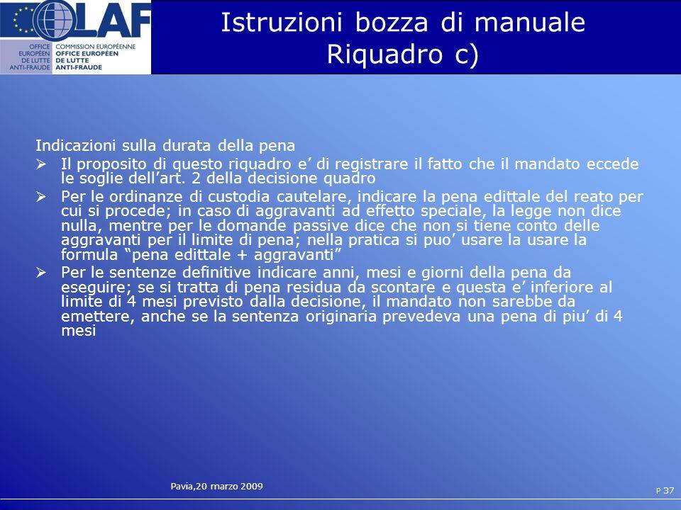 Pavia,20 marzo 2009 P 37 Istruzioni bozza di manuale Riquadro c) Indicazioni sulla durata della pena Il proposito di questo riquadro e di registrare il fatto che il mandato eccede le soglie dellart.