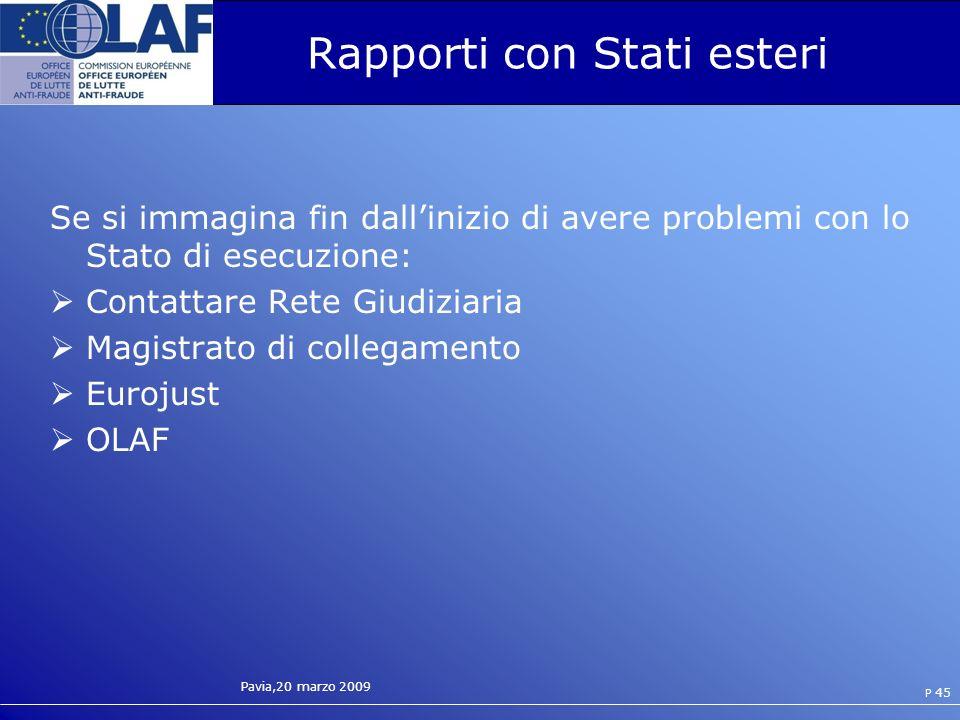 Pavia,20 marzo 2009 P 45 Rapporti con Stati esteri Se si immagina fin dallinizio di avere problemi con lo Stato di esecuzione: Contattare Rete Giudiziaria Magistrato di collegamento Eurojust OLAF