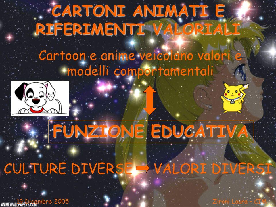 19 Dicembre 2005 Zironi Laura – CIM CARTONI ANIMATI E RIFERIMENTI VALORIALI Cartoon e anime veicolano valori e modelli comportamentali FUNZIONE EDUCAT