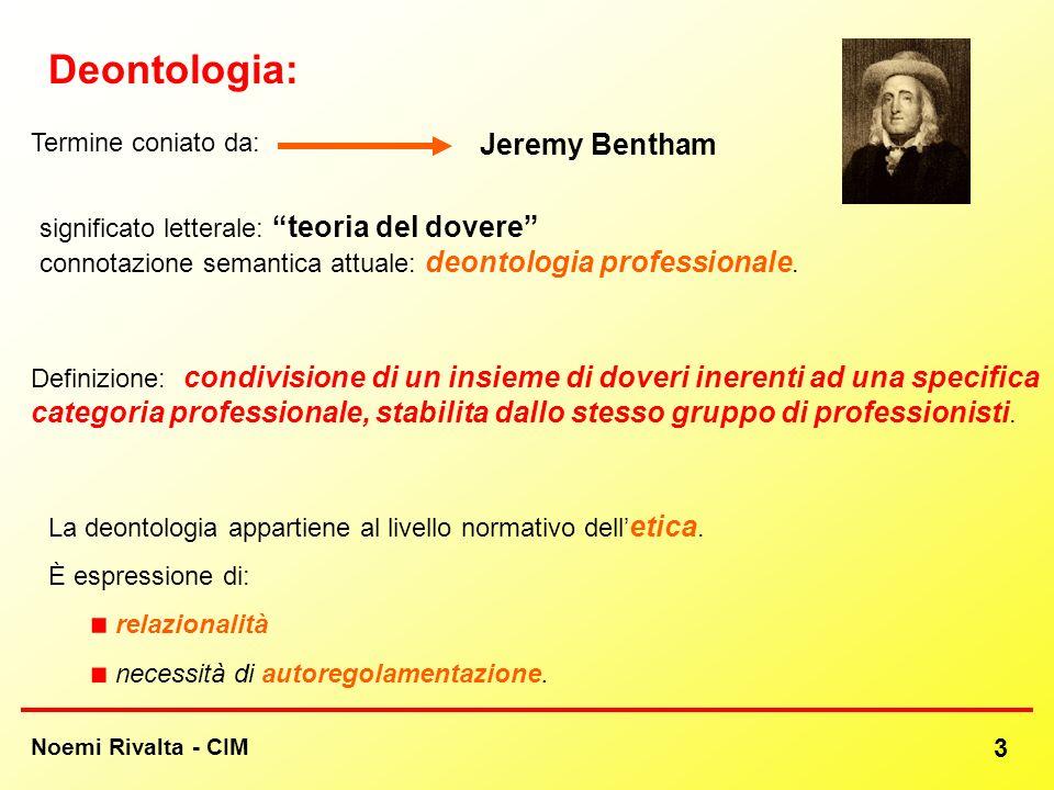 Noemi Rivalta - CIM 3 Deontologia: significato letterale: teoria del dovere connotazione semantica attuale: deontologia professionale. La deontologia