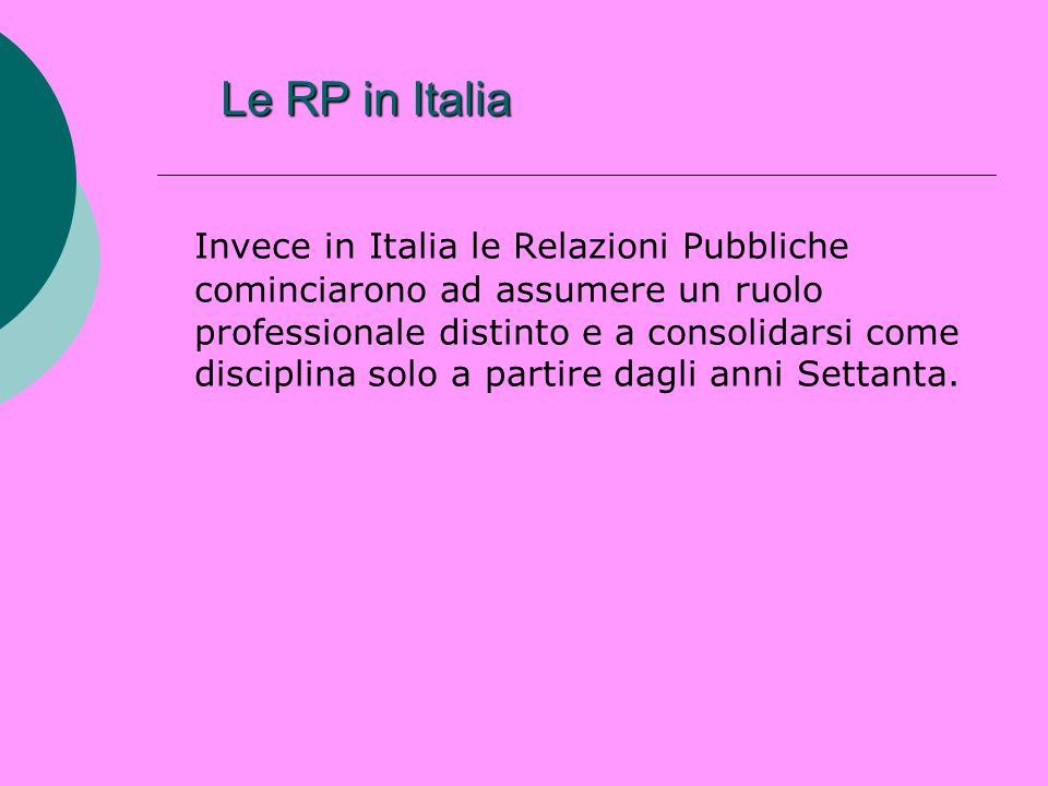 Le RP in Italia Invece in Italia le Relazioni Pubbliche cominciarono ad assumere un ruolo professionale distinto e a consolidarsi come disciplina solo