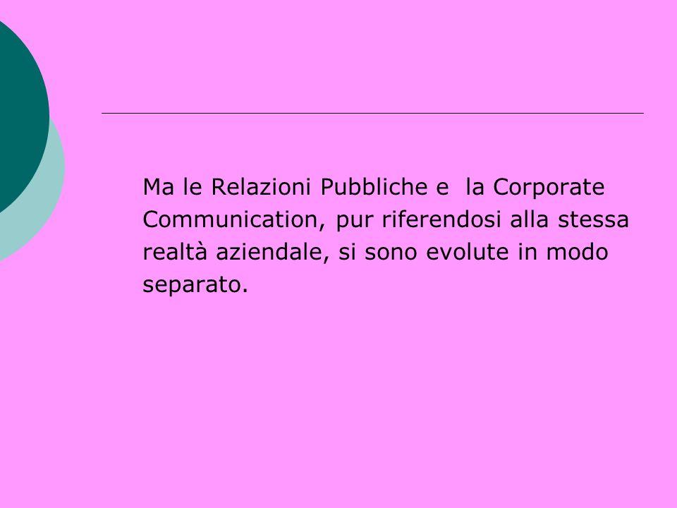 Ma le Relazioni Pubbliche e la Corporate Communication, pur riferendosi alla stessa realtà aziendale, si sono evolute in modo separato.