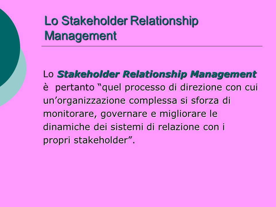 Lo Stakeholder Relationship Management Stakeholder Relationship Management Lo Stakeholder Relationship Management quel processo di direzione con cui è