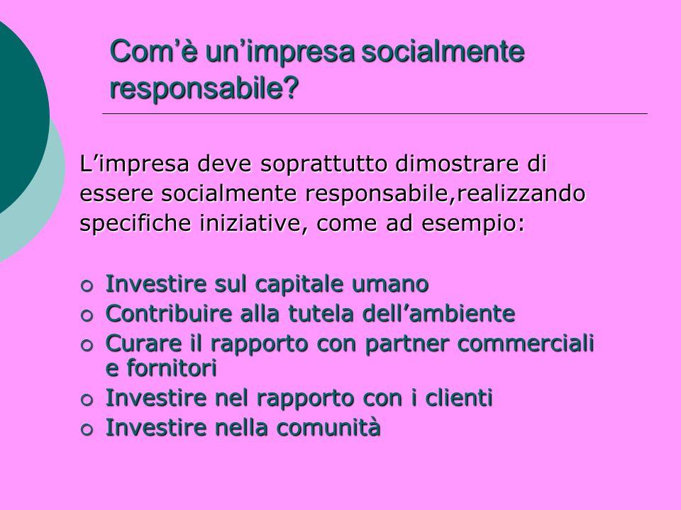 Comè unimpresa socialmente responsabile? Limpresa deve soprattutto dimostrare di essere socialmente responsabile,realizzando specifiche iniziative, co