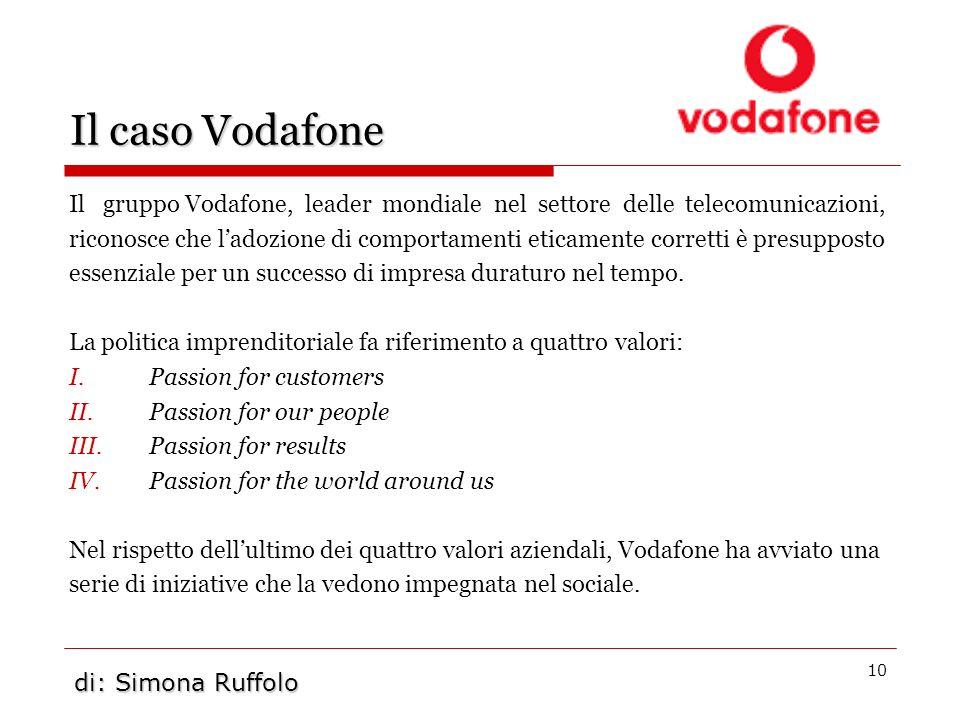 10 Il caso Vodafone Il gruppo Vodafone, leader mondiale nel settore delle telecomunicazioni, riconosce che ladozione di comportamenti eticamente corre
