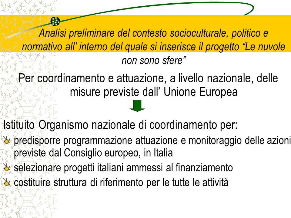 Analisi preliminare del contesto socioculturale, politico e normativo all interno del quale si inserisce il progetto Le nuvole non sono sfere Per coordinamento e attuazione, a livello nazionale, delle misure previste dall Unione Europea Istituito Organismo nazionale di coordinamento per: predisporre programmazione attuazione e monitoraggio delle azioni previste dal Consiglio europeo, in Italia selezionare progetti italiani ammessi al finanziamento costituire struttura di riferimento per le tutte le attività