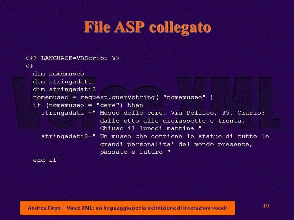 Andrea Firpo – Voice XML: un linguaggio per la definizione di interazioni vocali 10 File ASP collegato <% dim nomemuseo dim stringadati dim stringadati2 nomemuseo = request.querystring( nomemuseo ) if (nomemuseo = cere ) then stringadati = Museo delle cere.