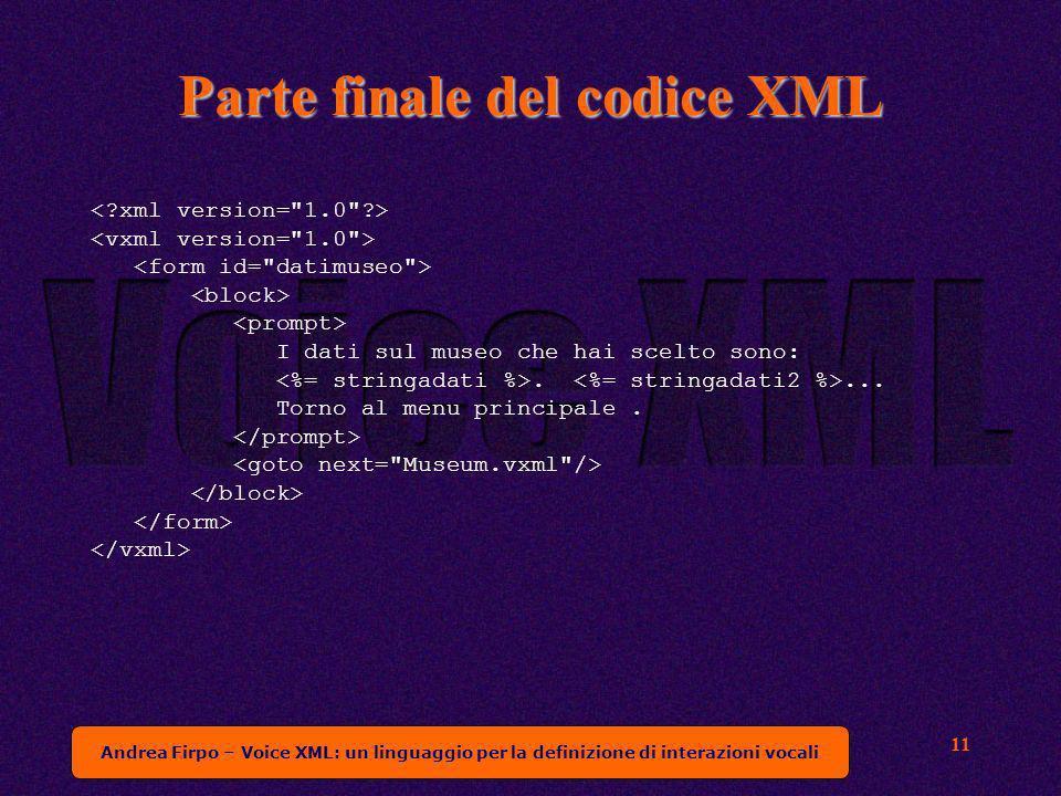 Andrea Firpo – Voice XML: un linguaggio per la definizione di interazioni vocali 11 Parte finale del codice XML I dati sul museo che hai scelto sono:....
