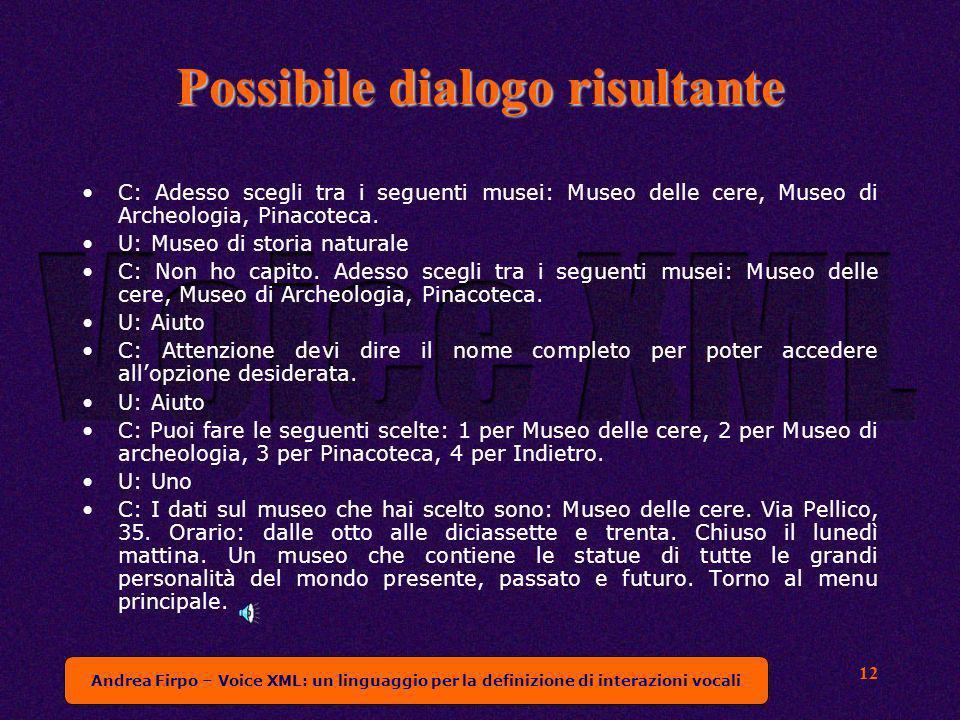 Andrea Firpo – Voice XML: un linguaggio per la definizione di interazioni vocali 12 Possibile dialogo risultante C: Adesso scegli tra i seguenti musei: Museo delle cere, Museo di Archeologia, Pinacoteca.