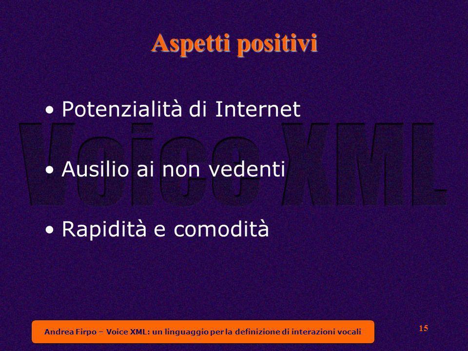Andrea Firpo – Voice XML: un linguaggio per la definizione di interazioni vocali 15 Aspetti positivi Potenzialità di Internet Ausilio ai non vedenti Rapidità e comodità