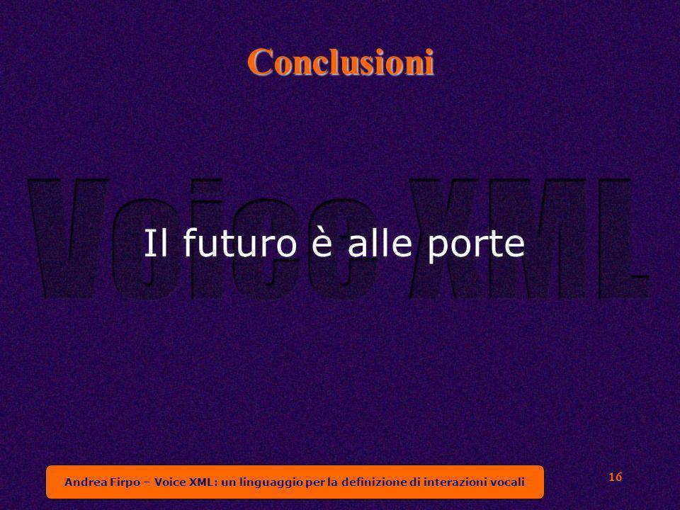 Andrea Firpo – Voice XML: un linguaggio per la definizione di interazioni vocali 16 Conclusioni Il futuro è alle porte