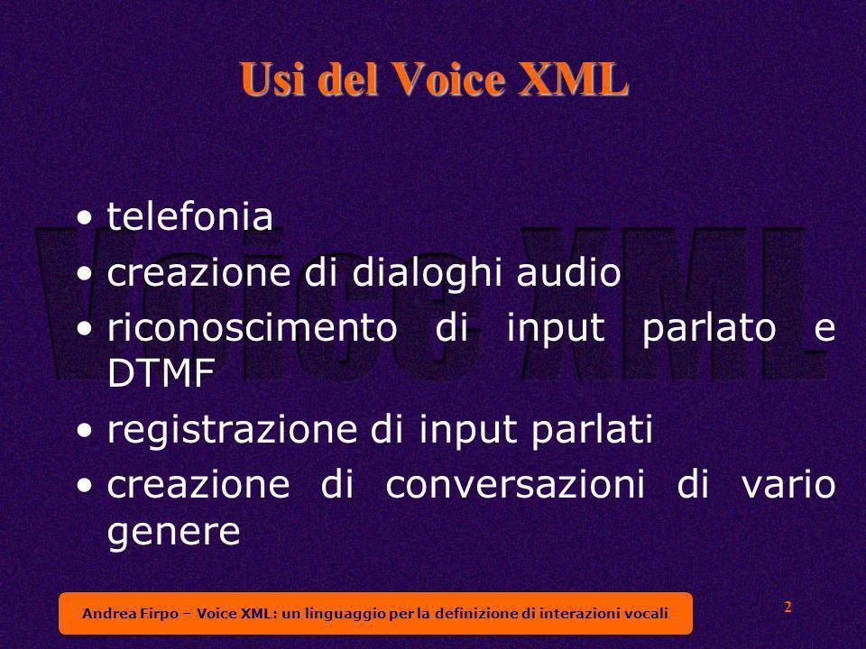 Andrea Firpo – Voice XML: un linguaggio per la definizione di interazioni vocali 2 Usi del Voice XML telefonia creazione di dialoghi audio riconoscimento di input parlato e DTMF registrazione di input parlati creazione di conversazioni di vario genere