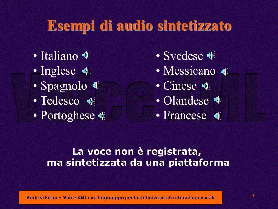 Andrea Firpo – Voice XML: un linguaggio per la definizione di interazioni vocali 3 Esempi di audio sintetizzato La voce non è registrata, ma sintetizzata da una piattaforma Italiano Inglese Spagnolo Tedesco Portoghese Svedese Messicano Cinese Olandese Francese
