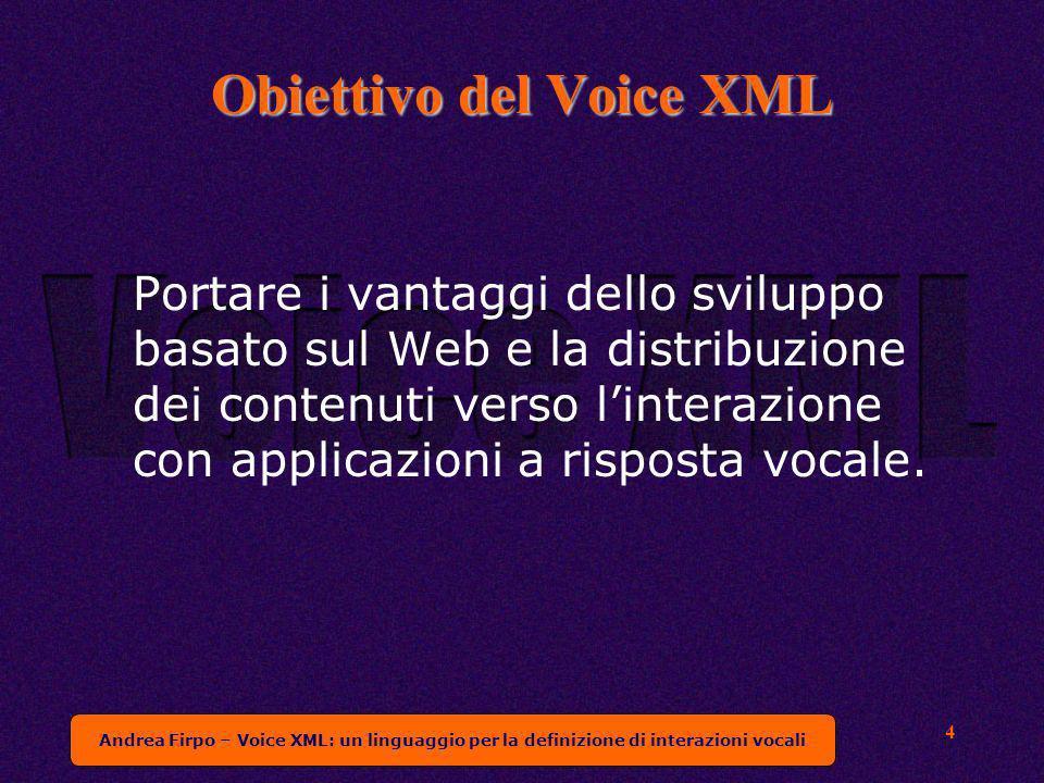 Andrea Firpo – Voice XML: un linguaggio per la definizione di interazioni vocali 4 Obiettivo del Voice XML Portare i vantaggi dello sviluppo basato sul Web e la distribuzione dei contenuti verso linterazione con applicazioni a risposta vocale.