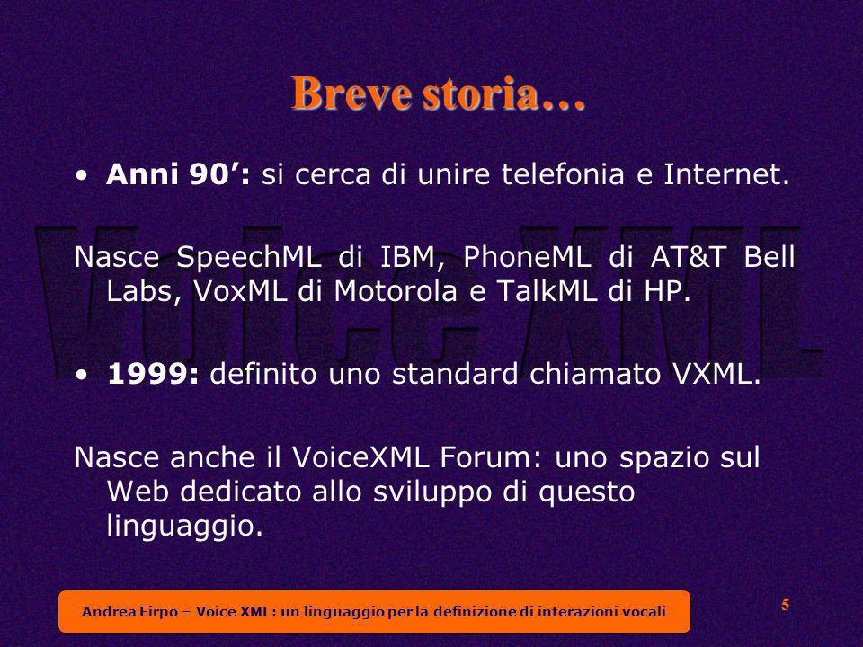 Andrea Firpo – Voice XML: un linguaggio per la definizione di interazioni vocali 5 Breve storia… Anni 90: si cerca di unire telefonia e Internet. Nasc