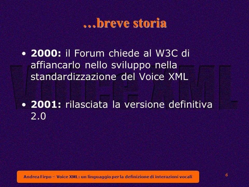 Andrea Firpo – Voice XML: un linguaggio per la definizione di interazioni vocali 6 …breve storia 2000: il Forum chiede al W3C di affiancarlo nello sviluppo nella standardizzazione del Voice XML 2001: rilasciata la versione definitiva 2.0