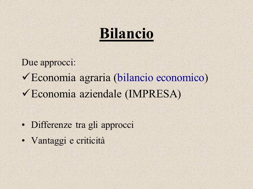 Bilancio Due approcci: Economia agraria (bilancio economico) Economia aziendale (IMPRESA) Differenze tra gli approcci Vantaggi e criticità