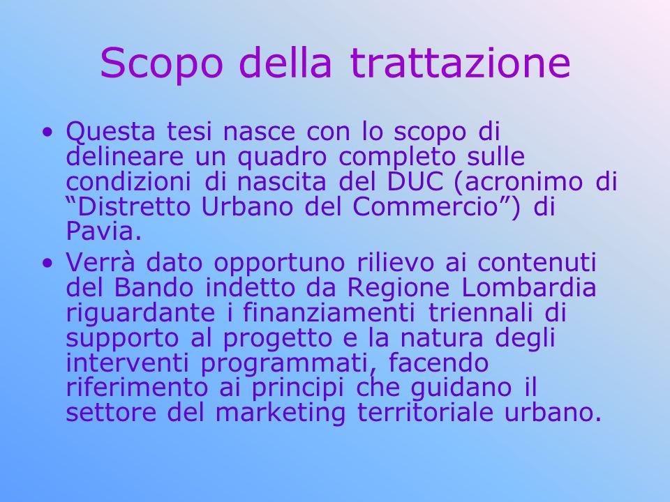 Scopo della trattazione Questa tesi nasce con lo scopo di delineare un quadro completo sulle condizioni di nascita del DUC (acronimo di Distretto Urbano del Commercio) di Pavia.