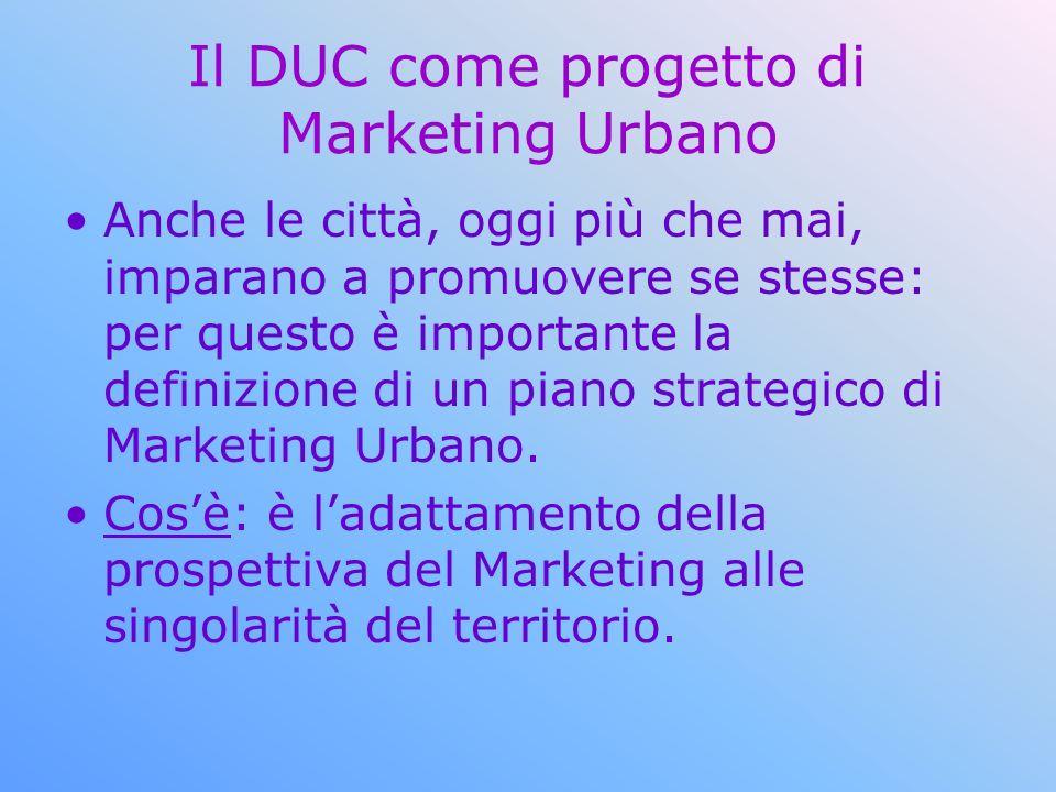 Il DUC come progetto di Marketing Urbano Anche le città, oggi più che mai, imparano a promuovere se stesse: per questo è importante la definizione di un piano strategico di Marketing Urbano.
