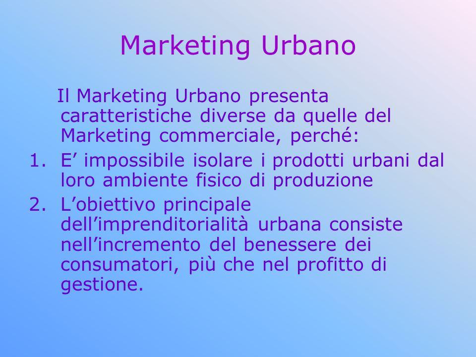 Marketing Urbano Il Marketing Urbano presenta caratteristiche diverse da quelle del Marketing commerciale, perché: 1.E impossibile isolare i prodotti urbani dal loro ambiente fisico di produzione 2.Lobiettivo principale dellimprenditorialità urbana consiste nellincremento del benessere dei consumatori, più che nel profitto di gestione.