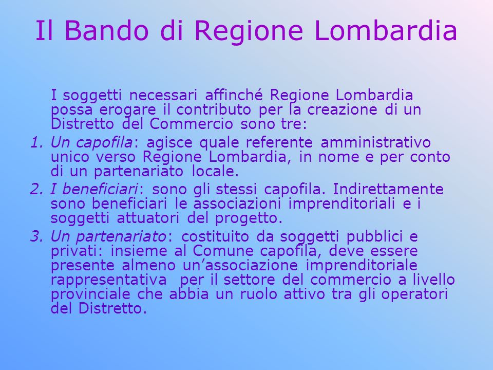 Il Bando di Regione Lombardia I soggetti necessari affinché Regione Lombardia possa erogare il contributo per la creazione di un Distretto del Commercio sono tre: 1.Un capofila: agisce quale referente amministrativo unico verso Regione Lombardia, in nome e per conto di un partenariato locale.