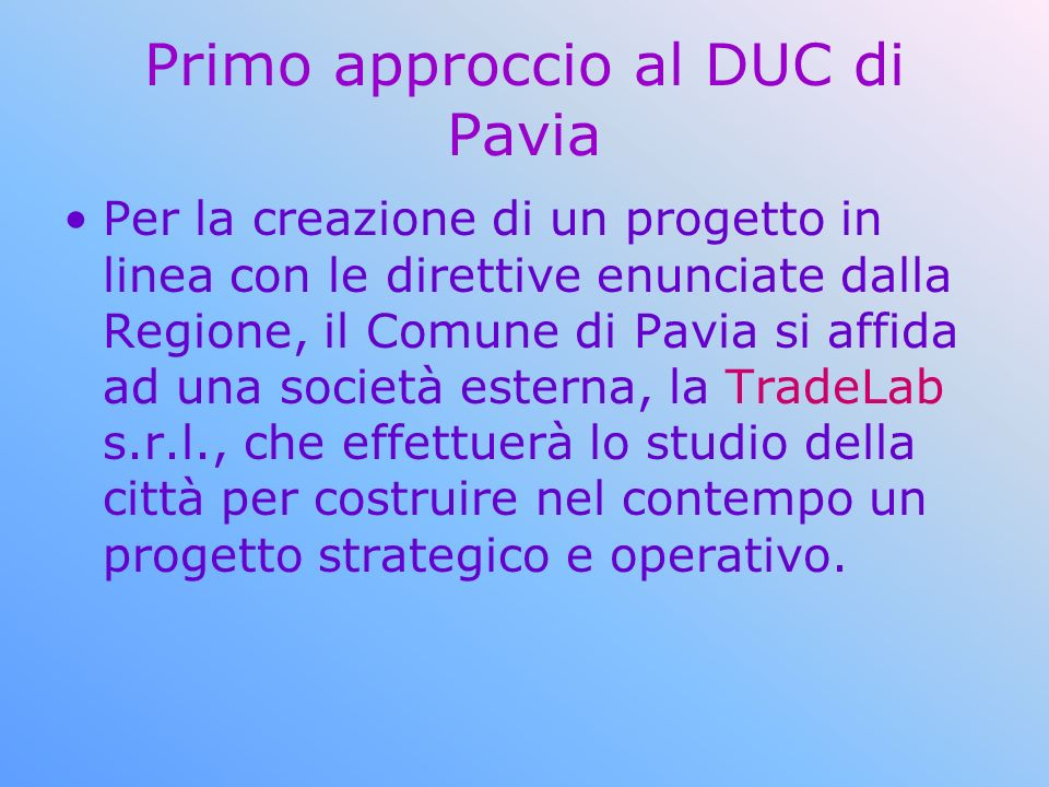 Primo approccio al DUC di Pavia Per la creazione di un progetto in linea con le direttive enunciate dalla Regione, il Comune di Pavia si affida ad una società esterna, la TradeLab s.r.l., che effettuerà lo studio della città per costruire nel contempo un progetto strategico e operativo.