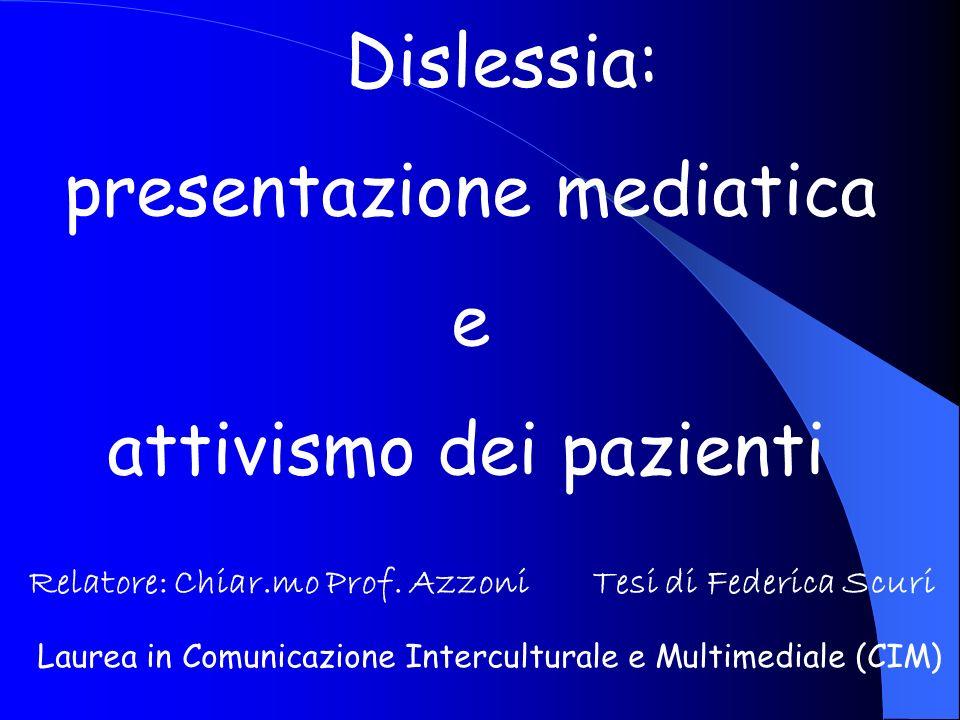 Dislessia: presentazione mediatica e attivismo dei pazienti Relatore: Chiar.mo Prof. Azzoni Tesi di Federica Scuri Laurea in Comunicazione Intercultur