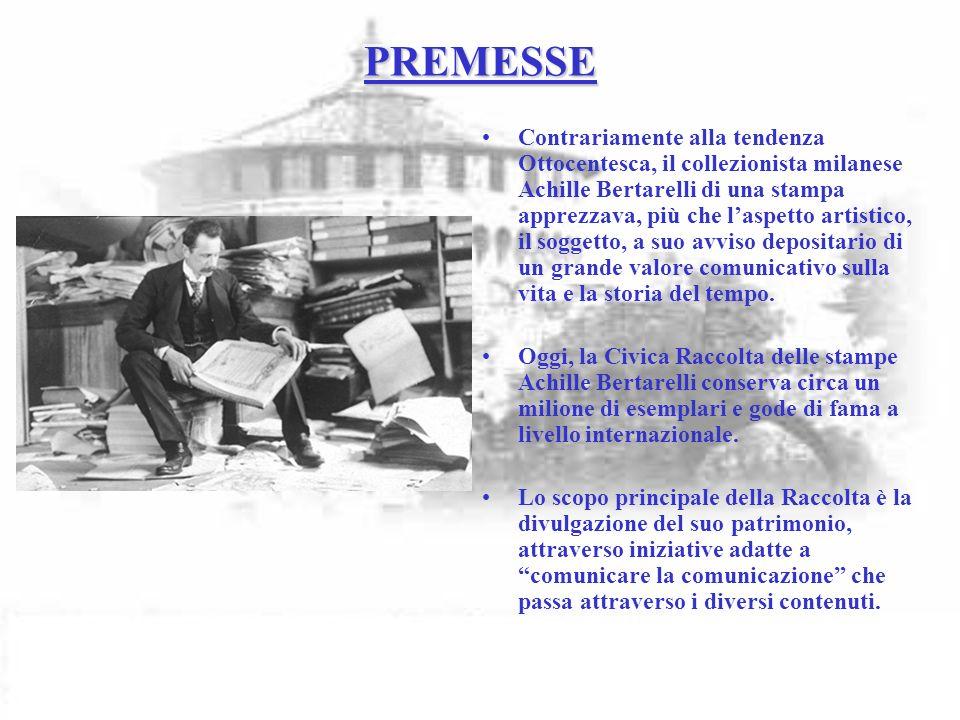 PREMESSE Contrariamente alla tendenza Ottocentesca, il collezionista milanese Achille Bertarelli di una stampa apprezzava, più che laspetto artistico, il soggetto, a suo avviso depositario di un grande valore comunicativo sulla vita e la storia del tempo.