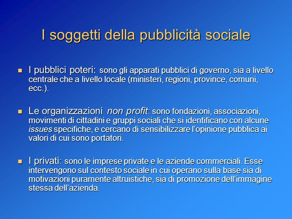 I soggetti della pubblicità sociale I pubblici poteri: sono gli apparati pubblici di governo, sia a livello centrale che a livello locale (ministeri,