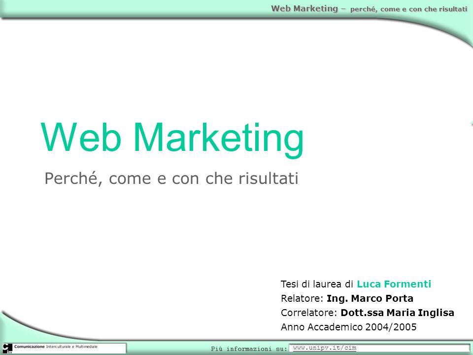 Web Marketing – perché, come e con che risultati Web Marketing Perché, come e con che risultati Tesi di laurea di Luca Formenti Relatore: Ing. Marco P