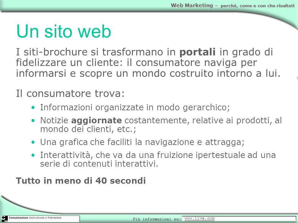 Web Marketing – perché, come e con che risultati Un sito web I siti-brochure si trasformano in portali in grado di fidelizzare un cliente: il consumat