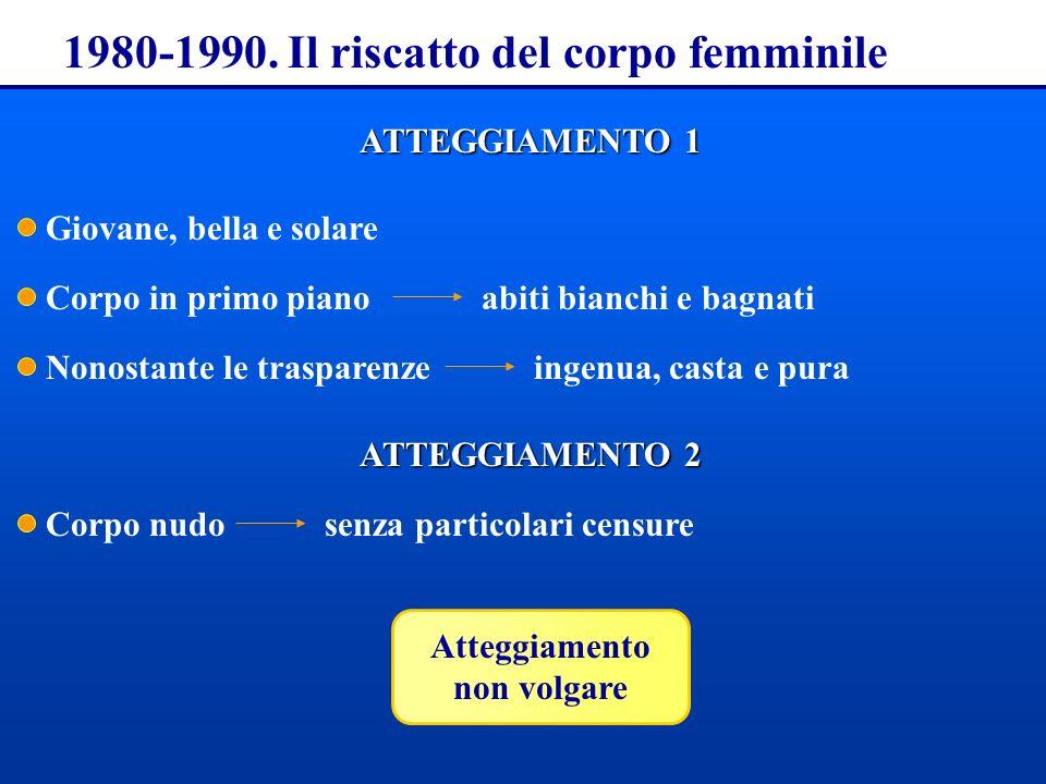 1980-1990. Il riscatto del corpo femminile ATTEGGIAMENTO 1 Giovane, bella e solare Corpo in primo pianoabiti bianchi e bagnati Nonostante le trasparen