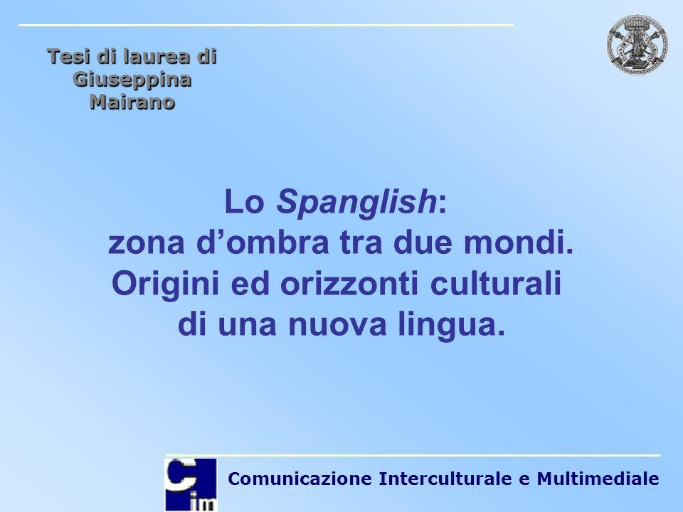 Comunicazione Interculturale e Multimediale Lo Spanglish: zona dombra tra due mondi. Origini ed orizzonti culturali di una nuova lingua. Tesi di laure