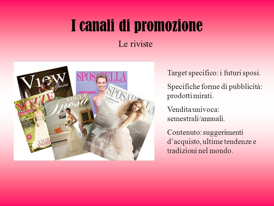 Le riviste I canali di promozione Target specifico: i futuri sposi. Specifiche forme di pubblicità: prodotti mirati. Vendita univoca: semestrali/annua