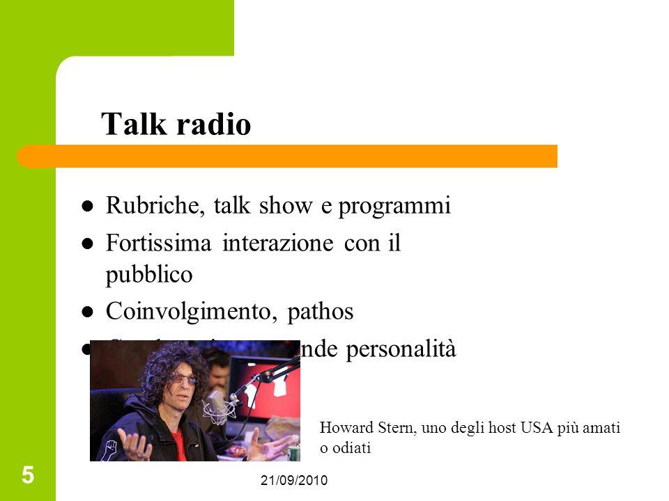 21/09/2010 5 Talk radio Rubriche, talk show e programmi Fortissima interazione con il pubblico Coinvolgimento, pathos Conduttori con grande personalità Howard Stern, uno degli host USA più amati o odiati