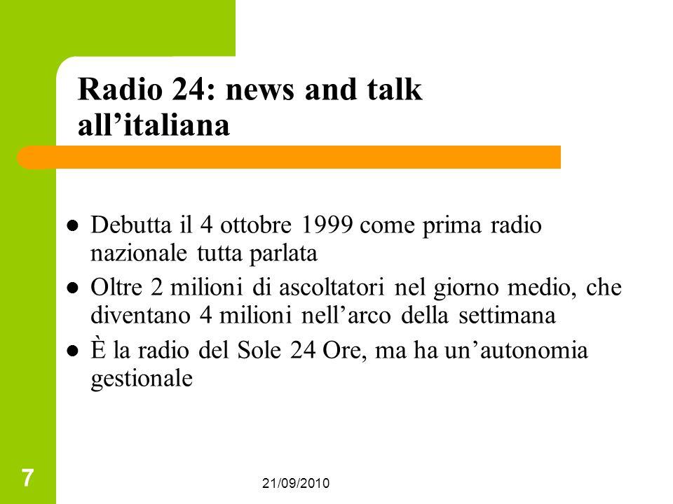 21/09/2010 7 Radio 24: news and talk allitaliana Debutta il 4 ottobre 1999 come prima radio nazionale tutta parlata Oltre 2 milioni di ascoltatori nel giorno medio, che diventano 4 milioni nellarco della settimana È la radio del Sole 24 Ore, ma ha unautonomia gestionale