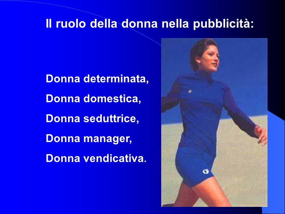 Il ruolo della donna nella pubblicità: Donna determinata, Donna domestica, Donna seduttrice, Donna manager, Donna vendicativa.