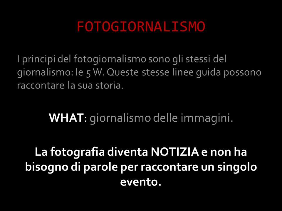 FOTOGIORNALISMO I principi del fotogiornalismo sono gli stessi del giornalismo: le 5 W.