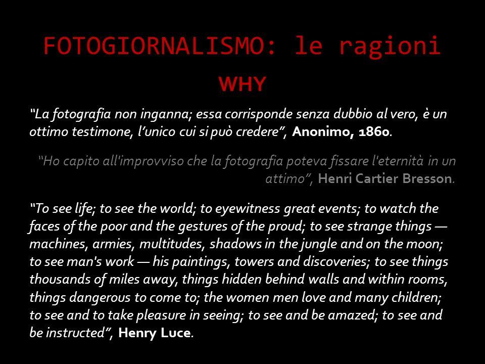 FOTOGIORNALISMO: le ragioni WHY La fotografia non inganna; essa corrisponde senza dubbio al vero, è un ottimo testimone, l unico cui si può credere, Anonimo, 1860.
