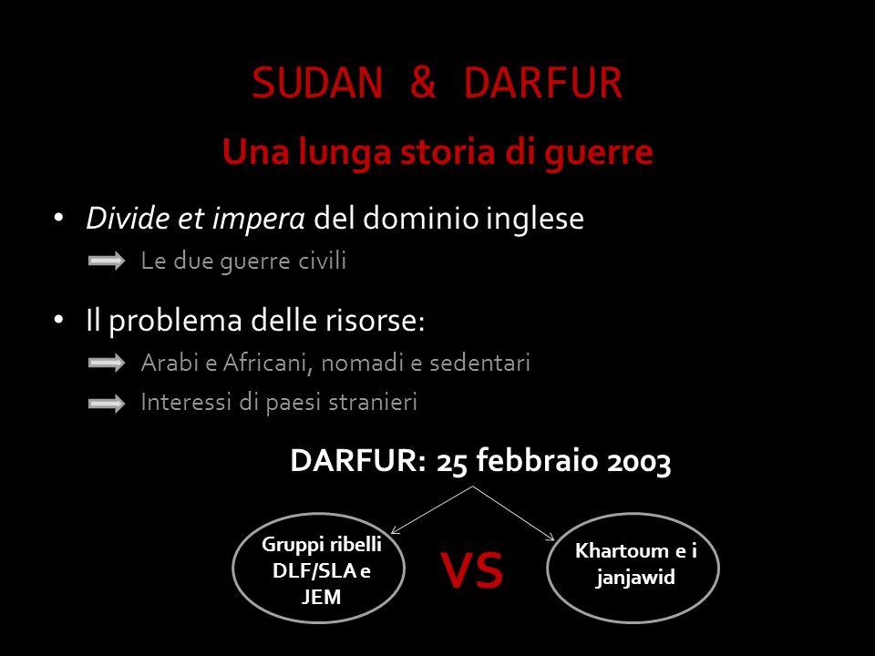SUDAN & DARFUR Una lunga storia di guerre Divide et impera del dominio inglese Le due guerre civili Il problema delle risorse: Arabi e Africani, nomadi e sedentari Interessi di paesi stranieri DARFUR: 25 febbraio 2003 Khartoum e i janjawid Gruppi ribelli DLF/SLA e JEM VS