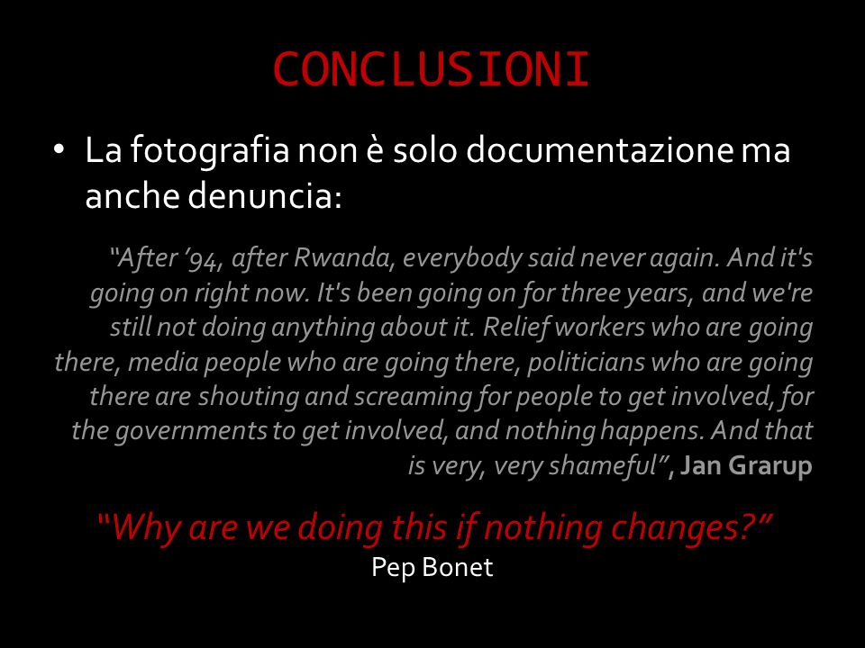 CONCLUSIONI La fotografia non è solo documentazione ma anche denuncia: After 94, after Rwanda, everybody said never again.