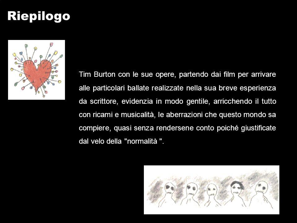 Riepilogo Tim Burton con le sue opere, partendo dai film per arrivare alle particolari ballate realizzate nella sua breve esperienza da scrittore, evidenzia in modo gentile, arricchendo il tutto con ricami e musicalità, le aberrazioni che questo mondo sa compiere, quasi senza rendersene conto poiché giustificate dal velo della normalità .