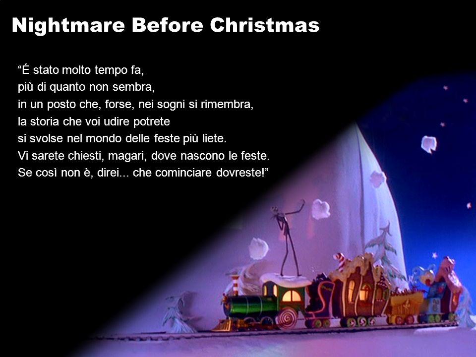 Nightmare Before Christmas É stato molto tempo fa, più di quanto non sembra, in un posto che, forse, nei sogni si rimembra, la storia che voi udire potrete si svolse nel mondo delle feste più liete.