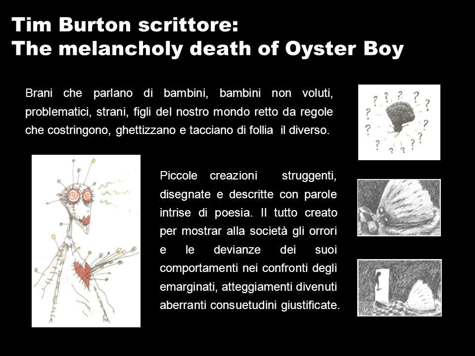 Tim Burton scrittore: The melancholy death of Oyster Boy Brani che parlano di bambini, bambini non voluti, problematici, strani, figli del nostro mondo retto da regole che costringono, ghettizzano e tacciano di follia il diverso.