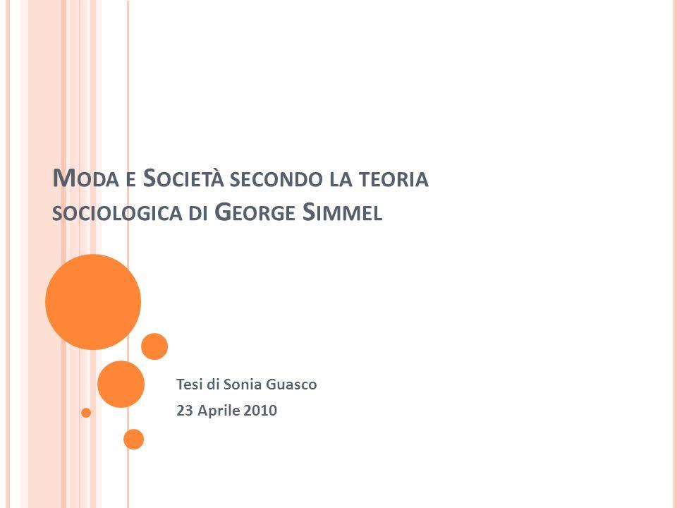 M ODA E S OCIETÀ SECONDO LA TEORIA SOCIOLOGICA DI G EORGE S IMMEL Tesi di Sonia Guasco 23 Aprile 2010