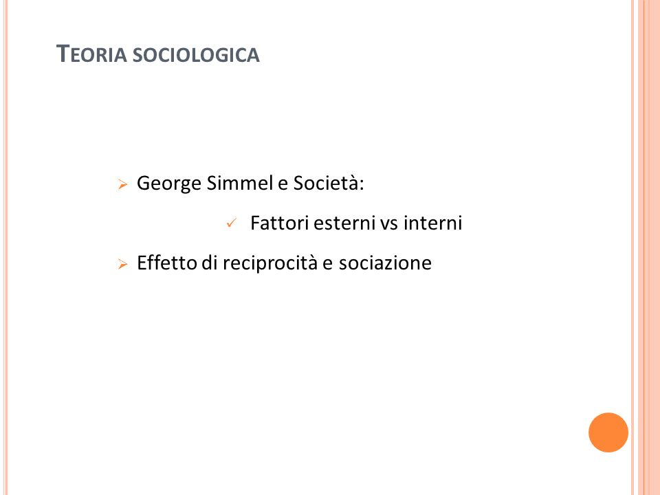 T EORIA SOCIOLOGICA George Simmel e Società: Fattori esterni vs interni Effetto di reciprocità e sociazione