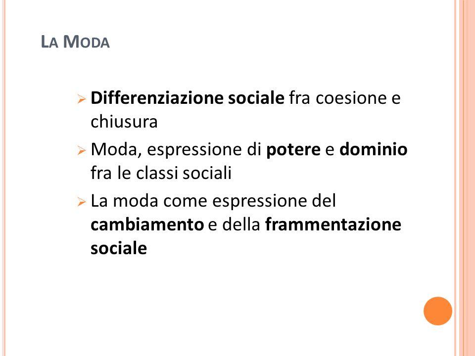 L A M ODA Differenziazione sociale fra coesione e chiusura Moda, espressione di potere e dominio fra le classi sociali La moda come espressione del ca