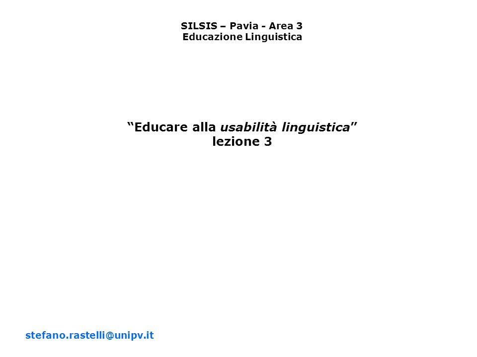 SILSIS – Pavia - Area 3 Educazione Linguistica Educare alla usabilità linguistica lezione 3 stefano.rastelli@unipv.it