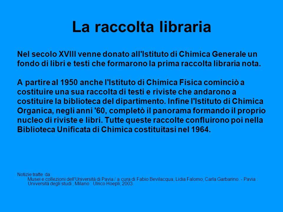 La raccolta libraria Nel secolo XVIII venne donato all Istituto di Chimica Generale un fondo di libri e testi che formarono la prima raccolta libraria nota.